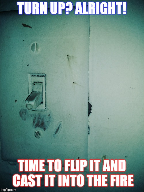 Switch | TURN UP? ALRIGHT! TIME TO FLIP IT AND CAST IT INTO THE FIRE | image tagged in humor,rap,intense,be careful | made w/ Imgflip meme maker