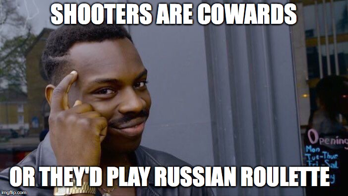 Roll Safe Think About It Meme | SHOOTERS ARE COWARDS OR THEY'D PLAY RUSSIAN ROULETTE | image tagged in memes,roll safe think about it | made w/ Imgflip meme maker