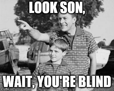 Look Son Meme | LOOK SON, WAIT, YOU'RE BLIND | image tagged in memes,look son,blind | made w/ Imgflip meme maker