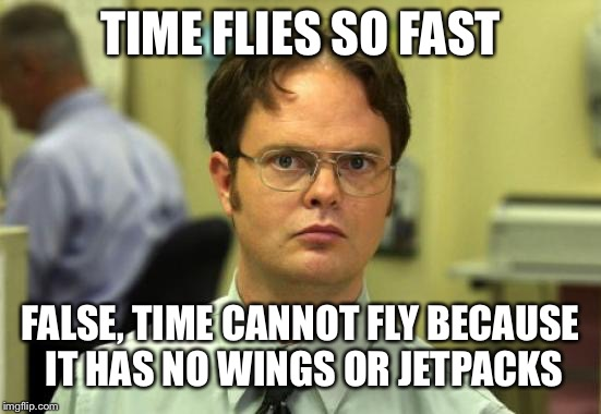 Dwight Schrute Meme | TIME FLIES SO FAST FALSE, TIME CANNOT FLY BECAUSE IT HAS NO WINGS OR JETPACKS | image tagged in memes,dwight schrute,time,flying,wings,jetpack | made w/ Imgflip meme maker