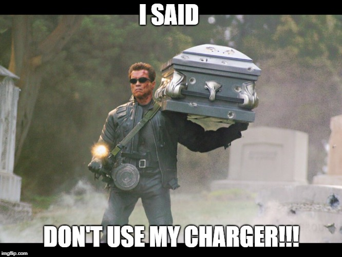 Terminator funeral | I SAID DON'T USE MY CHARGER!!! | image tagged in terminator funeral | made w/ Imgflip meme maker