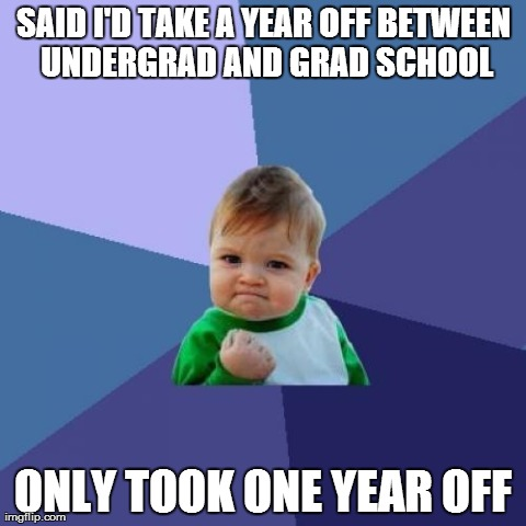 Success Kid Meme | SAID I'D TAKE A YEAR OFF BETWEEN UNDERGRAD AND GRAD SCHOOL ONLY TOOK ONE YEAR OFF | image tagged in memes,success kid | made w/ Imgflip meme maker