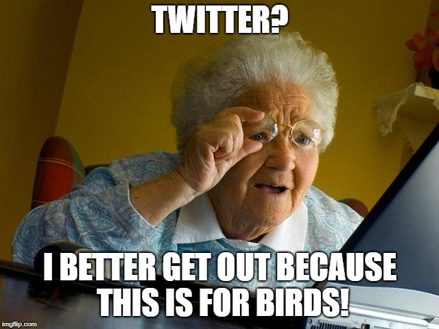 Grandma Finds The Internet Meme | TWITTER? I BETTER GET OUT BECAUSE THIS IS FOR BIRDS! | image tagged in memes,grandma finds the internet | made w/ Imgflip meme maker