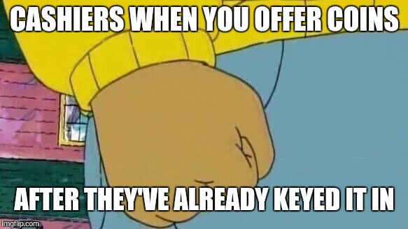 Arthur Fist | CASHIERS WHEN YOU OFFER COINS AFTER THEY'VE ALREADY KEYED IT IN | image tagged in memes,arthur fist,retail | made w/ Imgflip meme maker