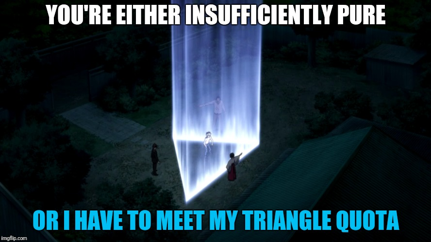 YOU'RE EITHER INSUFFICIENTLY PURE OR I HAVE TO MEET MY TRIANGLE QUOTA | made w/ Imgflip meme maker