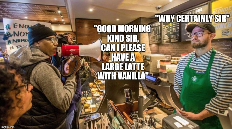 "Meanwhile, in the sane alternate universe.. | ""GOOD MORNING KIND SIR, CAN I PLEASE HAVE A LARGE LATTE WITH VANILLA"" ""WHY CERTAINLY SIR"" 