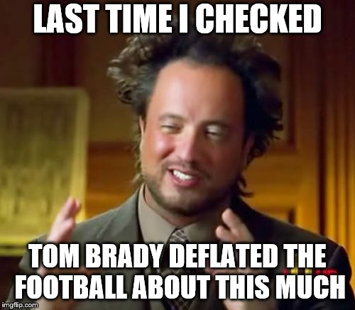 Ancient Aliens Meme | LAST TIME I CHECKED TOM BRADY DEFLATED THE FOOTBALL ABOUT THIS MUCH | image tagged in memes,ancient aliens | made w/ Imgflip meme maker