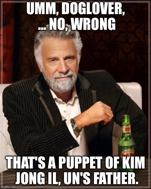 The Most Interesting Man In The World Meme | UMM, DOGLOVER, ... NO, WRONG THAT'S A PUPPET OF KIM JONG IL, UN'S FATHER. | image tagged in memes,the most interesting man in the world | made w/ Imgflip meme maker