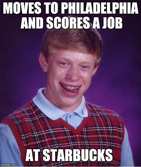 Bad Luck Brian Meme | MOVES TO PHILADELPHIA AND SCORES A JOB AT STARBUCKS | image tagged in memes,bad luck brian,starbucks | made w/ Imgflip meme maker