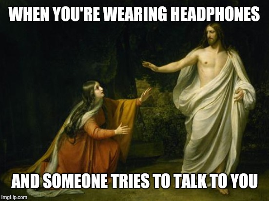WHEN YOU'RE WEARING HEADPHONES AND SOMEONE TRIES TO TALK TO YOU | made w/ Imgflip meme maker