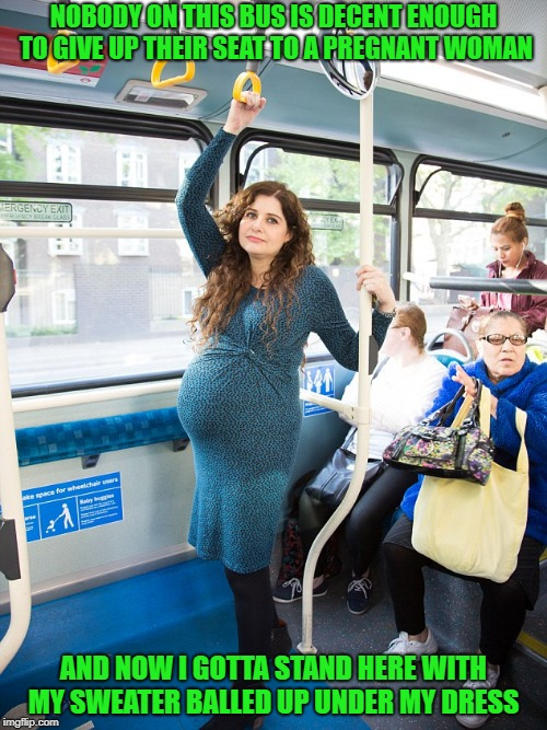 nobody on this bus is decent enough to give up their seat to a pregnant woman | NOBODY ON THIS BUS IS DECENT ENOUGH TO GIVE UP THEIR SEAT TO A PREGNANT WOMAN AND NOW I GOTTA STAND HERE WITH MY SWEATER BALLED UP UNDER MY  | image tagged in funny,woman,pregnant woman | made w/ Imgflip meme maker