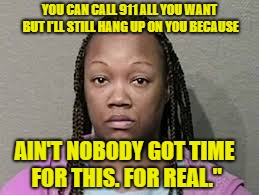 YOU CAN CALL 911 ALL YOU WANT BUT I'LL STILL HANG UP ON YOU BECAUSE AIN'T NOBODY GOT TIME FOR THIS. FOR REAL."