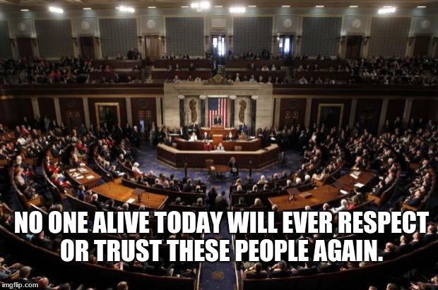congress | NO ONE ALIVE TODAY WILL EVER RESPECT OR TRUST THESE PEOPLE AGAIN. | image tagged in congress | made w/ Imgflip meme maker