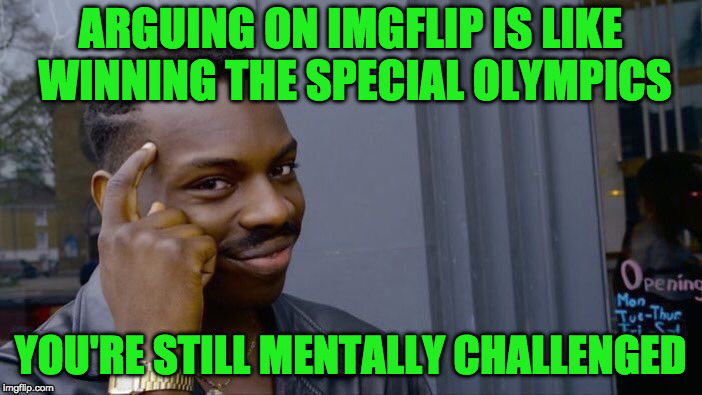 Roll Safe Think About It Meme | ARGUING ON IMGFLIP IS LIKE WINNING THE SPECIAL OLYMPICS YOU'RE STILL MENTALLY CHALLENGED | image tagged in memes,roll safe think about it | made w/ Imgflip meme maker