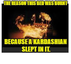 THE REASON THIS BED WAS BURNT BECAUSE A KARDASHIAN SLEPT IN IT. | image tagged in burning bed | made w/ Imgflip meme maker