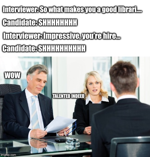You know his a good librarian when... | Interviewer: So what makes you a good librari.... Candidate: SHHHHHHHHHH Interviewer: Impressive, you're hire... Candidate: SHHHHHHHH WOW TA | image tagged in job interview,librarian,shhhh | made w/ Imgflip meme maker