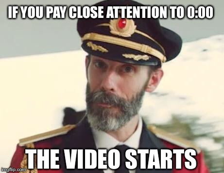 Captain Obvious | IF YOU PAY CLOSE ATTENTION TO 0:00 THE VIDEO STARTS | image tagged in captain obvious,video,memes,000 | made w/ Imgflip meme maker