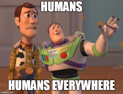 X, X Everywhere Meme | HUMANS HUMANS EVERYWHERE | image tagged in memes,x,x everywhere,x x everywhere | made w/ Imgflip meme maker