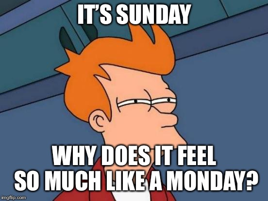 Futurama Fry Meme | IT'S SUNDAY WHY DOES IT FEEL SO MUCH LIKE A MONDAY? | image tagged in memes,futurama fry,first world problems,mondays | made w/ Imgflip meme maker