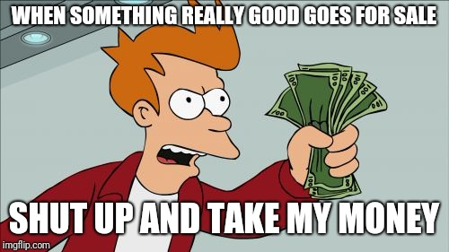 Shut Up And Take My Money Fry Meme | WHEN SOMETHING REALLY GOOD GOES FOR SALE SHUT UP AND TAKE MY MONEY | image tagged in memes,shut up and take my money fry | made w/ Imgflip meme maker