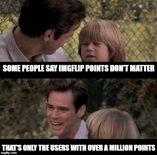 What's the point of it all? | SOME PEOPLE SAY IMGFLIP POINTS DON'T MATTER THAT'S ONLY THE USERS WITH OVER A MILLION POINTS | image tagged in liar liar,imgflip points,leaderboard | made w/ Imgflip meme maker