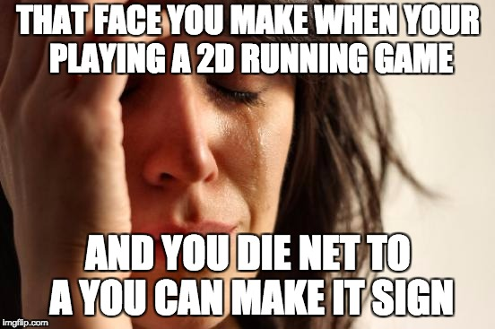 First World Problems Meme | THAT FACE YOU MAKE WHEN YOUR PLAYING A 2D RUNNING GAME AND YOU DIE NET TO A YOU CAN MAKE IT SIGN | image tagged in memes,first world problems | made w/ Imgflip meme maker