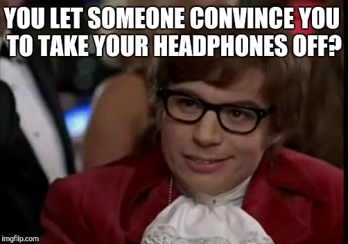YOU LET SOMEONE CONVINCE YOU TO TAKE YOUR HEADPHONES OFF? | made w/ Imgflip meme maker