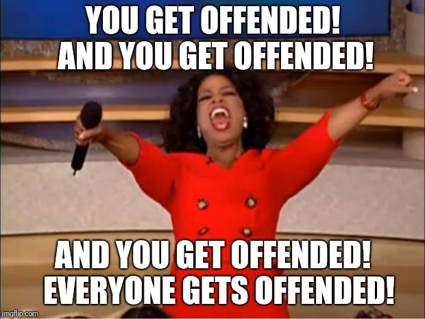 Oprah You Get A Meme | YOU GET OFFENDED! AND YOU GET OFFENDED! AND YOU GET OFFENDED!  EVERYONE GETS OFFENDED! | image tagged in memes,oprah you get a | made w/ Imgflip meme maker