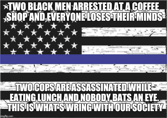 What's wrong with our society today? | TWO BLACK MEN ARRESTED AT A COFFEE SHOP AND EVERYONE LOSES THEIR MINDS TWO COPS ARE ASSASSINATED WHILE EATING LUNCH AND NOBODY BATS AN EYE.  | image tagged in politics,biased media,blue lives matter,black lives matter | made w/ Imgflip meme maker