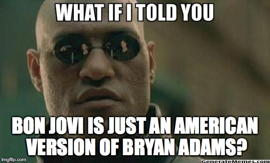 mind blown | BON JOVI IS JUST AN AMERICAN VERSION OF BRYAN ADAMS? | image tagged in what if i told you,bryan adams,bon jovi,funny meme,irony | made w/ Imgflip meme maker