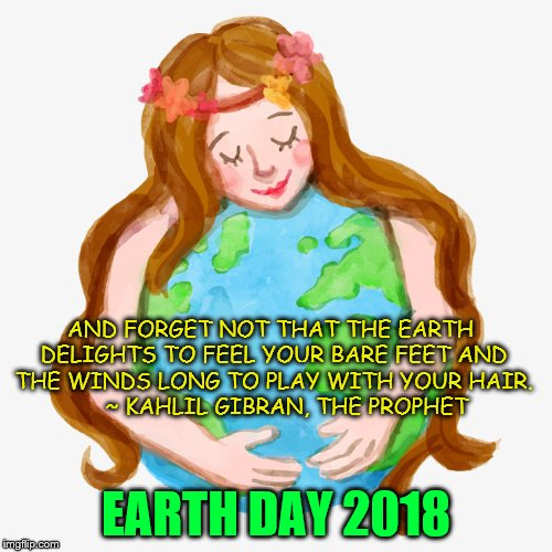 Earth Day | AND FORGET NOT THAT THE EARTH DELIGHTS TO FEEL YOUR BARE FEET AND THE WINDS LONG TO PLAY WITH YOUR HAIR.       ~ KAHLIL GIBRAN, THE PROPHET  | image tagged in earth,earth day | made w/ Imgflip meme maker