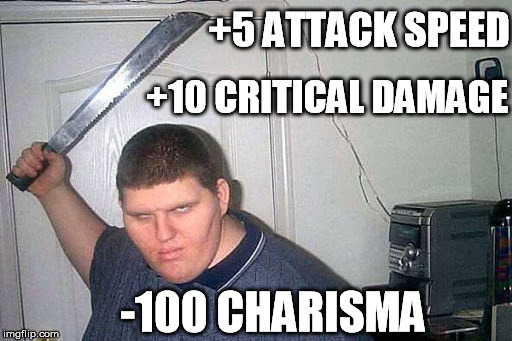 +5 ATTACK SPEED +10 CRITICAL DAMAGE -100 CHARISMA | made w/ Imgflip meme maker