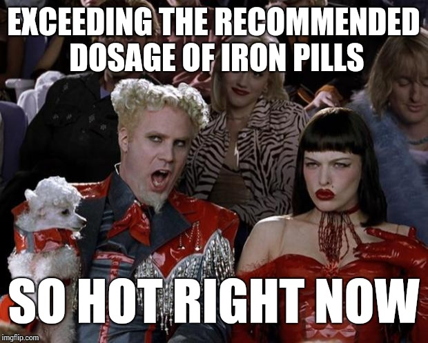 Mugatu So Hot Right Now Meme | EXCEEDING THE RECOMMENDED DOSAGE OF IRON PILLS SO HOT RIGHT NOW | image tagged in memes,mugatu so hot right now | made w/ Imgflip meme maker