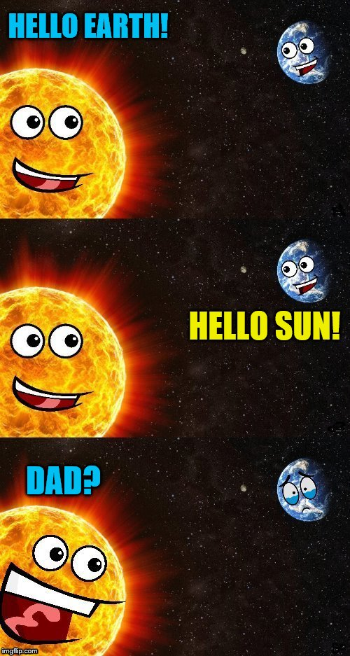 ~DashHopes's template~ | HELLO EARTH! HELLO SUN! DAD? | image tagged in earth,sun | made w/ Imgflip meme maker