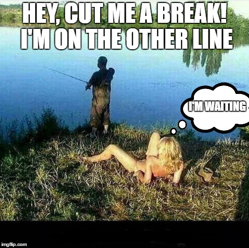 Just one more cast | HEY, CUT ME A BREAK! I'M ON THE OTHER LINE I'M WAITING | image tagged in random,fishing | made w/ Imgflip meme maker