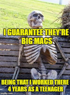 Waiting Skeleton Meme | I GUARANTEE THEY'RE BIG MACS BEING THAT I WORKED THERE 4 YEARS AS A TEENAGER | image tagged in memes,waiting skeleton | made w/ Imgflip meme maker