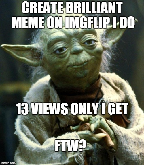 imgflip failure | CREATE BRILLIANT MEME ON IMGFLIP I DO 13 VIEWS ONLY I GET FTW? | image tagged in memes,star wars yoda,funny memes,looking for sympathy votes | made w/ Imgflip meme maker