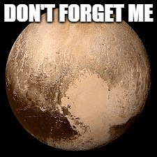 Dont forget pluto | DON'T FORGET ME | image tagged in pluto | made w/ Imgflip meme maker