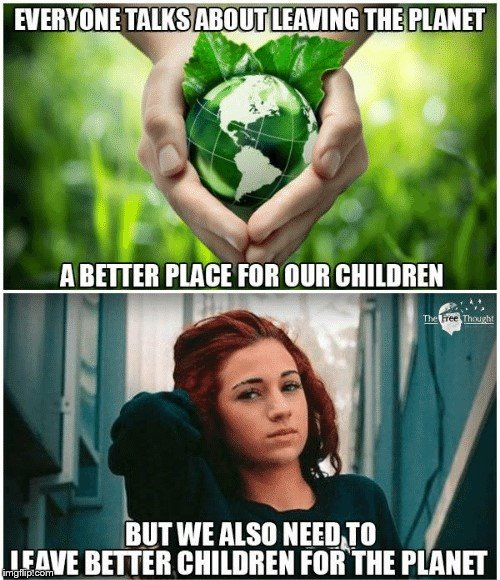 Happy Earth Day! | EVERYONE TALKS ABOUT LEAVING THE PLANET A BETTER PLACE FOR OUR CHILDREN BUT WE ALSO NEED TO LEAVE BETTER CHILDREN FOR THE PLANET | image tagged in earth day,earth,danielle bregoli | made w/ Imgflip meme maker