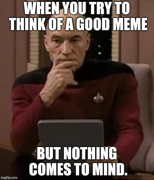 Honestly, can't think of anything. | WHEN YOU TRY TO THINK OF A GOOD MEME BUT NOTHING COMES TO MIND. | image tagged in picard thinking,stumped,help | made w/ Imgflip meme maker