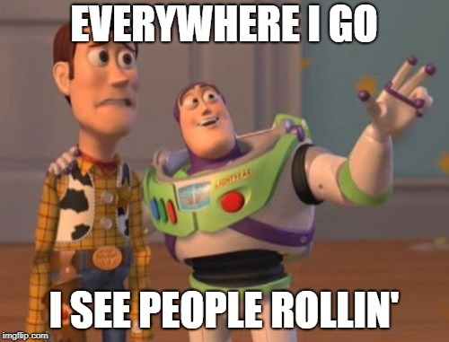 X, X Everywhere Meme | EVERYWHERE I GO I SEE PEOPLE ROLLIN' | image tagged in memes,x,x everywhere,x x everywhere | made w/ Imgflip meme maker