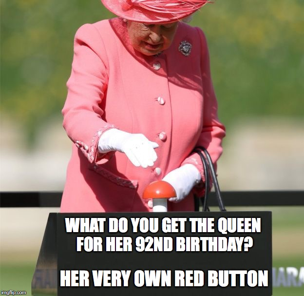 Queen Red Button | WHAT DO YOU GET THE QUEEN FOR HER 92ND BIRTHDAY? HER VERY OWN RED BUTTON | image tagged in queen red button | made w/ Imgflip meme maker