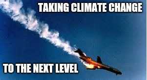 TAKING CLIMATE CHANGE TO THE NEXT LEVEL | made w/ Imgflip meme maker