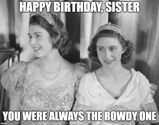 Happy Birthday, Rowdy Sister |  HAPPY BIRTHDAY, SISTER; YOU WERE ALWAYS THE ROWDY ONE | image tagged in happy birthday,sister,sister birthday,queen elizabeth ii,princess margaret,sfw | made w/ Imgflip meme maker