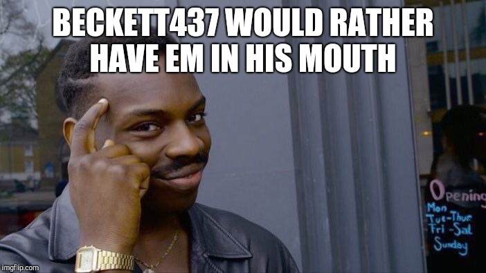 Roll Safe Think About It Meme | BECKETT437 WOULD RATHER HAVE EM IN HIS MOUTH | image tagged in memes,roll safe think about it | made w/ Imgflip meme maker