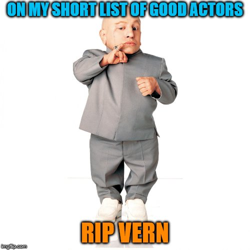 ON MY SHORT LIST OF GOOD ACTORS RIP VERN | image tagged in mini me | made w/ Imgflip meme maker