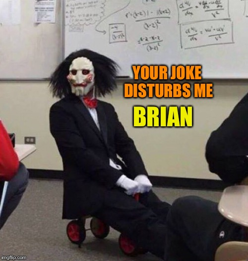 YOUR JOKE DISTURBS ME BRIAN | made w/ Imgflip meme maker