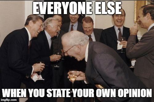 Laughing Men In Suits | EVERYONE ELSE WHEN YOU STATE YOUR OWN OPINION | image tagged in memes,laughing men in suits | made w/ Imgflip meme maker