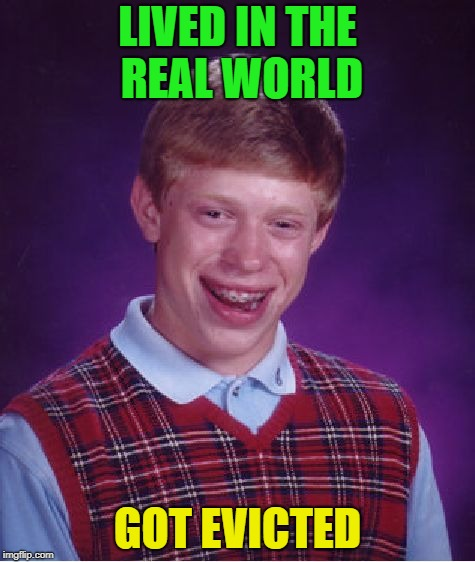 Fantastic! | LIVED IN THE REAL WORLD GOT EVICTED | image tagged in memes,bad luck brian,funny | made w/ Imgflip meme maker