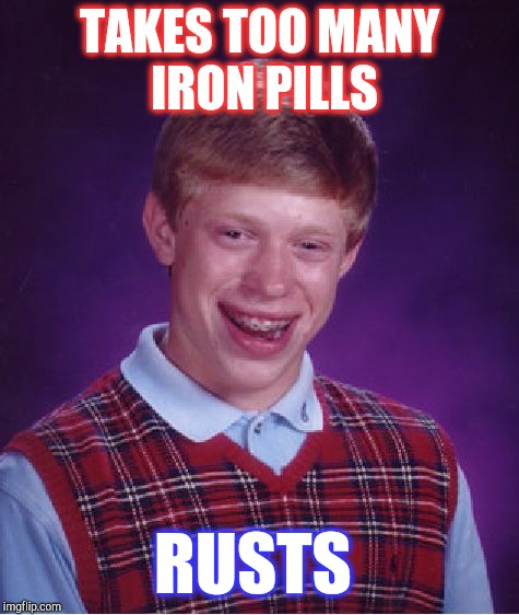 After scrolling through four Bad Luck Brian iron pill memes on the front pages, I had to make one too lol  | TAKES TOO MANY IRON PILLS RUSTS | image tagged in memes,bad luck brian,jbmemegeek | made w/ Imgflip meme maker